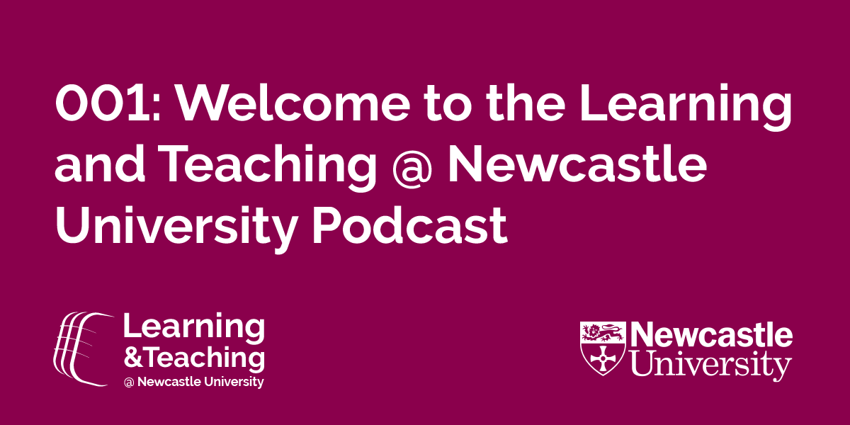 Welcome to the learning and teaching at Newcastle University podcast