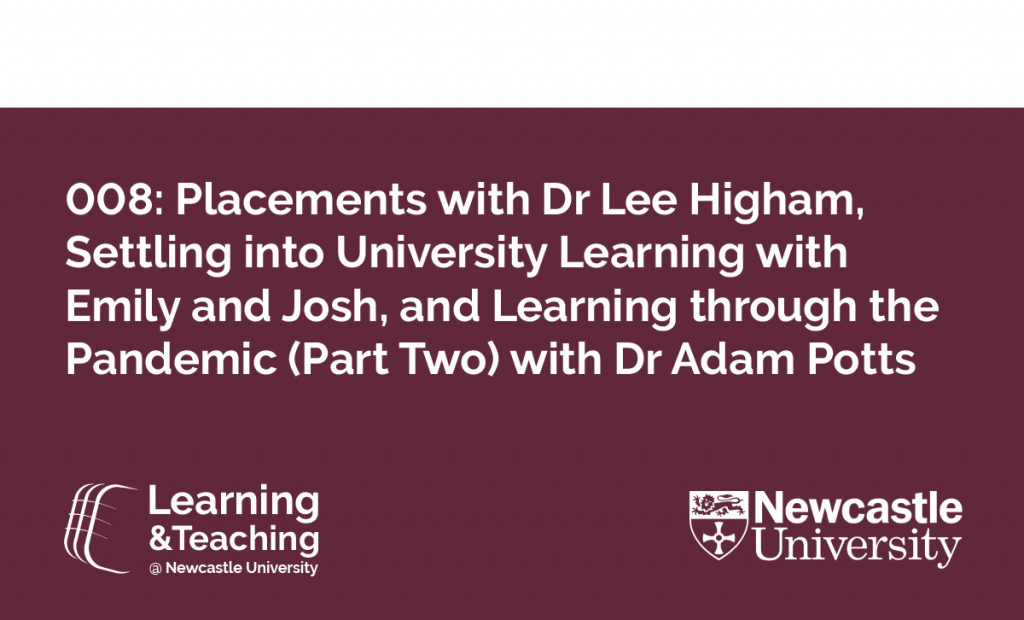 Episode 008: Placements with Dr Lee Higham, Settling Into University Learning with Emily and Josh, and Learning Through the Pandemic (Part Two) with Dr Adam Potts